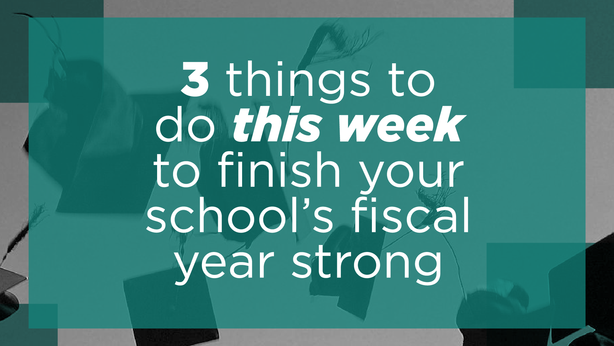 3 Things To Do This Week To Finish Your K-12 School's Fiscal Year Strong